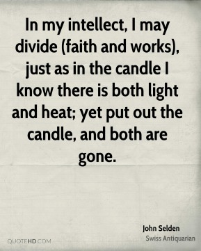John Selden  - In my intellect, I may divide (faith and works), just as in the candle I know there is both light and heat; yet put out the candle, and both are gone.