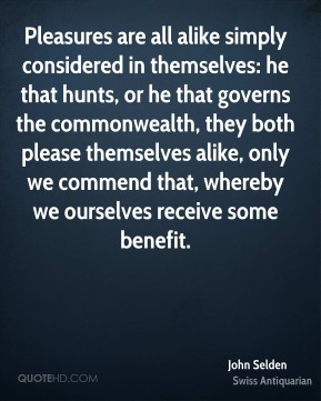 John Selden  - Pleasures are all alike simply considered in themselves: he that hunts, or he that governs the commonwealth, they both please themselves alike, only we commend that, whereby we ourselves receive some benefit.