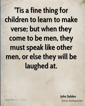 John Selden  - 'Tis a fine thing for children to learn to make verse; but when they come to be men, they must speak like other men, or else they will be laughed at.