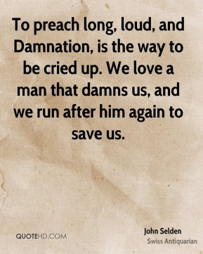 John Selden  - To preach long, loud, and Damnation, is the way to be cried up. We love a man that damns us, and we run after him again to save us.