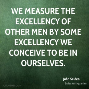 John Selden  - We measure the excellency of other men by some excellency we conceive to be in ourselves.