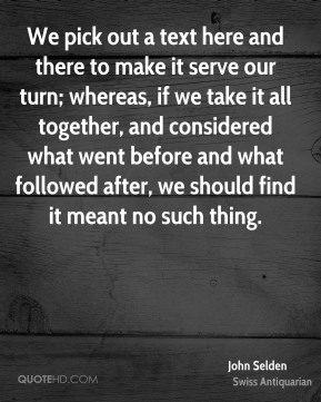 John Selden  - We pick out a text here and there to make it serve our turn; whereas, if we take it all together, and considered what went before and what followed after, we should find it meant no such thing.