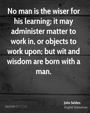 No man is the wiser for his learning; it may administer matter to work in, or objects to work upon; but wit and wisdom are born with a man.