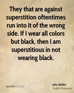 They that are against superstition oftentimes run into it of the wrong side. If I wear all colors but black, then I am superstitious in not wearing black.