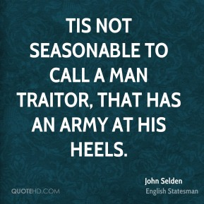 Tis not seasonable to call a man traitor, that has an army at his heels.
