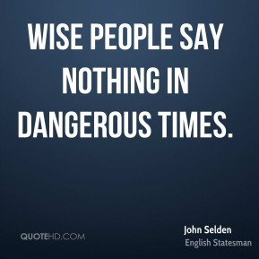 John Selden - Wise people say nothing in dangerous times.