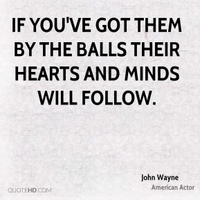 If you've got them by the balls their hearts and minds will follow.