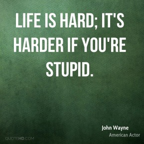 Life is hard; it's harder if you're stupid.