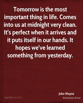 Tomorrow is the most important thing in life. Comes into us at midnight very clean. It's perfect when it arrives and it puts itself in our hands. It hopes we've learned something from yesterday.