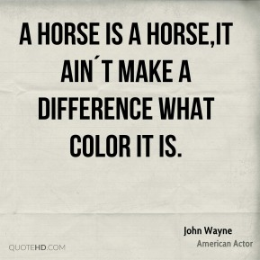 John Wayne  - A horse is a horse,it ain´t make a difference what color it is.