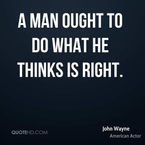 A man ought to do what he thinks is right.