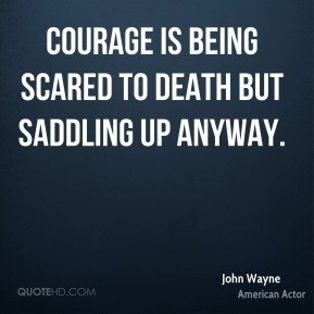 John Wayne  - Courage is being scared to death but saddling up anyway.