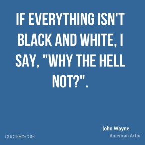 """If everything isn't black and white, I say, """"Why the hell not?""""."""