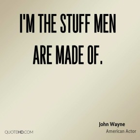 I'm the stuff men are made of.