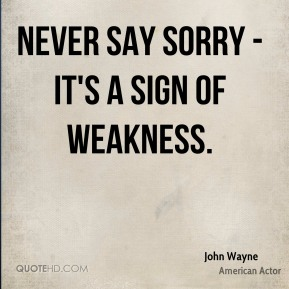 John Wayne  - Never say sorry - it's a sign of weakness.