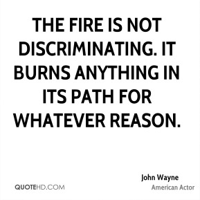 John Wayne  - The fire is not discriminating. It burns anything in its path for whatever reason.