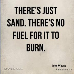 There's just sand. There's no fuel for it to burn.