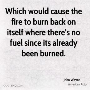 Which would cause the fire to burn back on itself where there's no fuel since its already been burned.