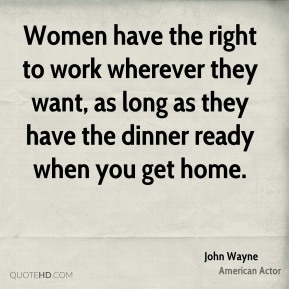 Women have the right to work wherever they want, as long as they have the dinner ready when you get home.
