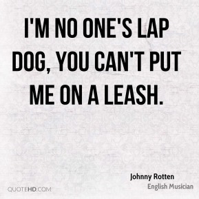 Johnny Rotten - I'm no one's lap dog, you can't put me on a leash.