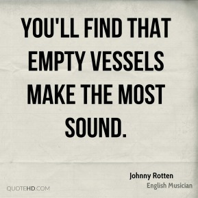 Johnny Rotten - You'll find that empty vessels make the most sound.