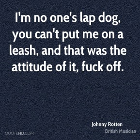 Johnny Rotten  - I'm no one's lap dog, you can't put me on a leash, and that was the attitude of it, fuck off.