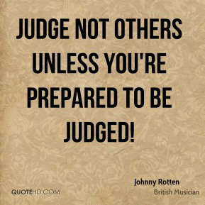 Judge not others unless you're prepared to be judged!