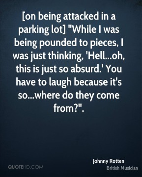 """[on being attacked in a parking lot] """"While I was being pounded to pieces, I was just thinking, 'Hell...oh, this is just so absurd.' You have to laugh because it's so...where do they come from?""""."""
