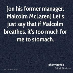Johnny Rotten  - [on his former manager, Malcolm McLaren] Let's just say that if Malcolm breathes, it's too much for me to stomach.
