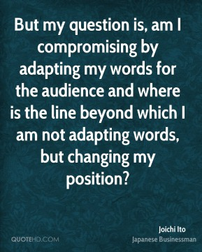 Joichi Ito - But my question is, am I compromising by adapting my words for the audience and where is the line beyond which I am not adapting words, but changing my position?