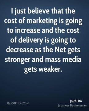 Joichi Ito - I just believe that the cost of marketing is going to increase and the cost of delivery is going to decrease as the Net gets stronger and mass media gets weaker.