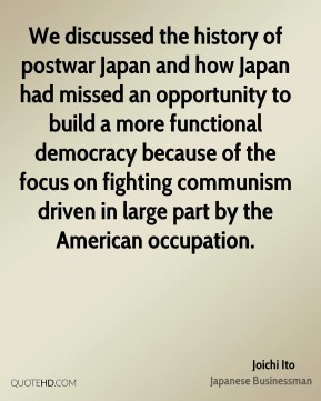 Joichi Ito - We discussed the history of postwar Japan and how Japan had missed an opportunity to build a more functional democracy because of the focus on fighting communism driven in large part by the American occupation.