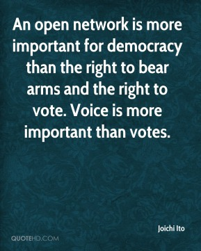 An open network is more important for democracy than the right to bear arms and the right to vote. Voice is more important than votes.