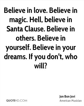Jon Bon Jovi - Believe in love. Believe in magic. Hell, believe in Santa Clause. Believe in others. Believe in yourself. Believe in your dreams. If you don't, who will?