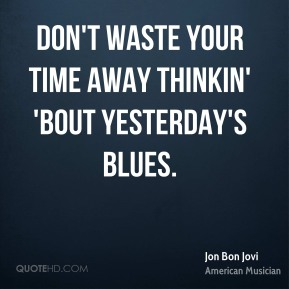 Jon Bon Jovi - Don't waste your time away thinkin' 'bout yesterday's blues.