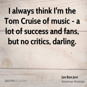 Jon Bon Jovi - I always think I'm the Tom Cruise of music - a lot of success and fans, but no critics, darling.