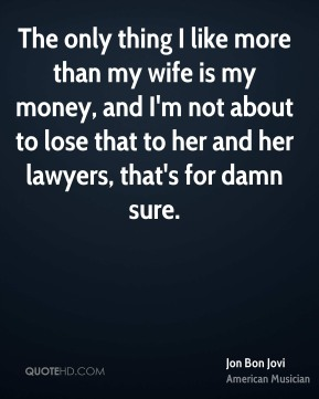 Jon Bon Jovi - The only thing I like more than my wife is my money, and I'm not about to lose that to her and her lawyers, that's for damn sure.