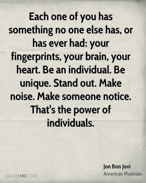 Each one of you has something no one else has, or has ever had: your fingerprints, your brain, your heart. Be an individual. Be unique. Stand out. Make noise. Make someone notice. That's the power of individuals.