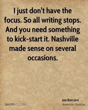 Jon Bon Jovi  - I just don't have the focus. So all writing stops. And you need something to kick-start it. Nashville made sense on several occasions.