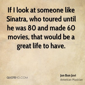 If I look at someone like Sinatra, who toured until he was 80 and made 60 movies, that would be a great life to have.
