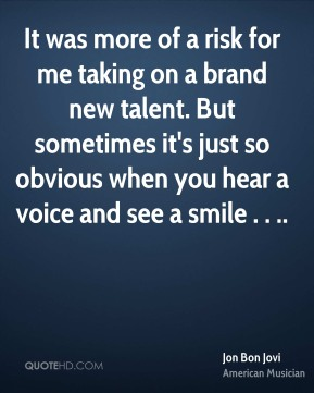 It was more of a risk for me taking on a brand new talent. But sometimes it's just so obvious when you hear a voice and see a smile . . ..