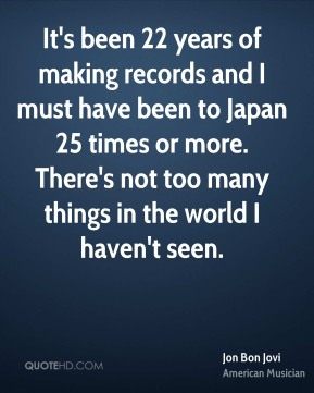 Jon Bon Jovi  - It's been 22 years of making records and I must have been to Japan 25 times or more. There's not too many things in the world I haven't seen.