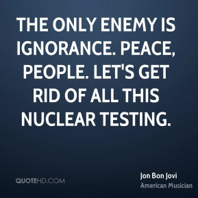 Jon Bon Jovi  - The only enemy is ignorance. Peace, people. Let's get rid of all this nuclear testing.