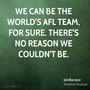 We can be the world's AFL team, for sure. There's no reason we couldn't be.