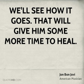 Jon Bon Jovi  - We'll see how it goes. That will give him some more time to heal.
