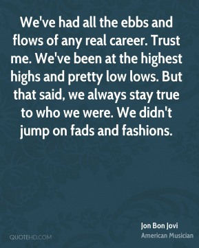 Jon Bon Jovi  - We've had all the ebbs and flows of any real career. Trust me. We've been at the highest highs and pretty low lows. But that said, we always stay true to who we were. We didn't jump on fads and fashions.