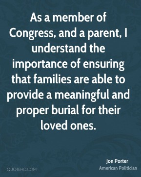 Jon Porter - As a member of Congress, and a parent, I understand the importance of ensuring that families are able to provide a meaningful and proper burial for their loved ones.