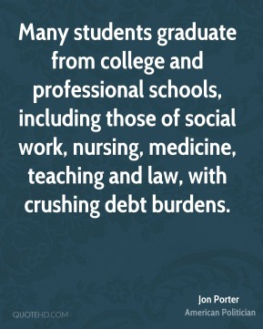 Jon Porter - Many students graduate from college and professional schools, including those of social work, nursing, medicine, teaching and law, with crushing debt burdens.