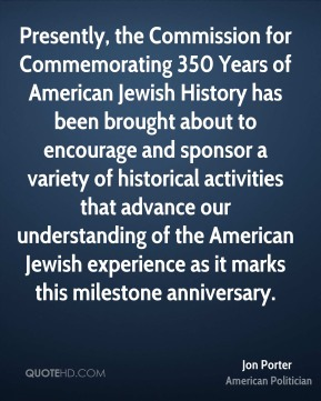 Jon Porter - Presently, the Commission for Commemorating 350 Years of American Jewish History has been brought about to encourage and sponsor a variety of historical activities that advance our understanding of the American Jewish experience as it marks this milestone anniversary.