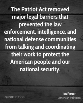 Jon Porter - The Patriot Act removed major legal barriers that prevented the law enforcement, intelligence, and national defense communities from talking and coordinating their work to protect the American people and our national security.